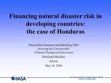 Munich Re-Germanwatch Briefing 2004 Insuring the Uninsurable: Climate Change and Insurance Reinhard Mechler IIASA May 10, 2004 Financing natural disaster.
