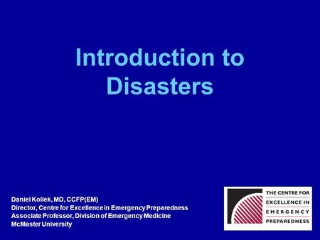 Introduction to Disasters Daniel Kollek, MD, CCFP(EM) Director, Centre for Excellence in Emergency Preparedness Associate Professor, Division of Emergency.