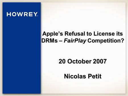 Apple's Refusal to License its DRMs – FairPlay Competition? 20 October 2007 Nicolas Petit.