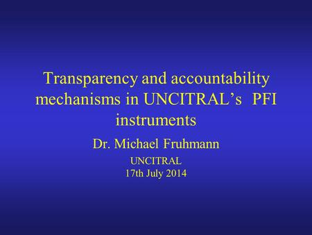 Transparency and accountability mechanisms in UNCITRAL's PFI instruments Dr. Michael Fruhmann UNCITRAL 17th July 2014.