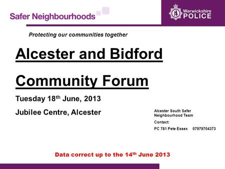 Data correct up to the 14 th June 2013 Alcester and Bidford Community Forum Tuesday 18 th June, 2013 Jubilee Centre, Alcester Alcester South Safer Neighbourhood.