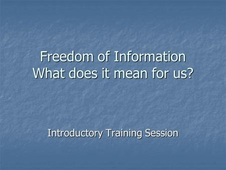 Freedom of Information What does it mean for us? Introductory Training Session.