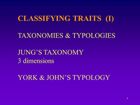 1 CLASSIFYING TRAITS (I) TAXONOMIES & TYPOLOGIES JUNG'S TAXONOMY 3 dimensions YORK & JOHN'S TYPOLOGY.