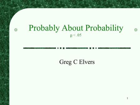 1 Probably About Probability p <.05 Greg C Elvers.