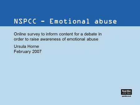 38/38pt heading for Intro NSPCC - Emotional abuse Online survey to inform content for a debate in order to raise awareness of emotional abuse Ursula Horne.