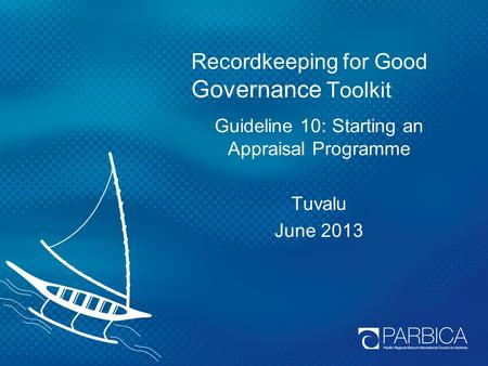 Recordkeeping for Good Governance Toolkit Guideline 10: Starting an Appraisal Programme Tuvalu June 2013.