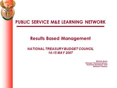 PUBLIC SERVICE M&E LEARNING NETWORK Results Based Management NATIONAL TREASURY BUDGET COUNCIL 14-15 MAY 2007 Michael Acres Principal Technical Advisor.