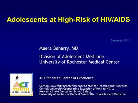 Adolescents at High-Risk of HIV/AIDS December 2011 Meera Beharry, MD Division of Adolescent Medicine University of Rochester Medical Center ACT for Youth.