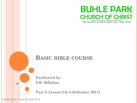B ASIC BIBLE COURSE Facilitated by S.B. Mdlalose Part 2: Lesson 2 & 3 (February 2011) © Buhle Park Church of Christ 2011.