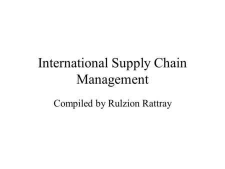 International Supply Chain Management Compiled by Rulzion Rattray.