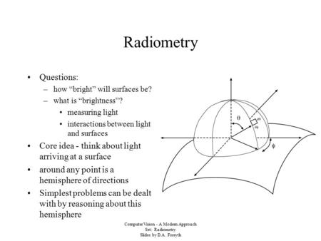 "Computer Vision - A Modern Approach Set: Radiometry Slides by D.A. Forsyth Radiometry Questions: –how ""bright"" will surfaces be? –what is ""brightness""?"