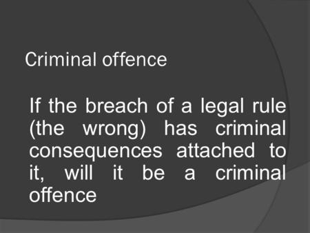 Criminal offence If the breach of a legal rule (the wrong) has criminal consequences attached to it, will it be a criminal offence.