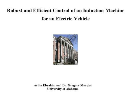 Robust and Efficient Control of an Induction Machine for an Electric Vehicle Arbin Ebrahim and Dr. Gregory Murphy University of Alabama.