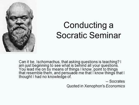 Conducting a Socratic Seminar Can it be, Ischomachus, that asking questions is teaching? I am just beginning to see what is behind all your questions.