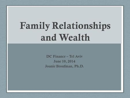 Family Relationships and Wealth DC Finance – Tel Aviv June 10, 2014 Joanie Bronfman, Ph.D.