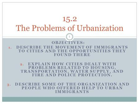 OBJECTIVES: 1. DESCRIBE THE MOVEMENT OF IMMIGRANTS TO CITIES AND THE OPPORTUNITIES THEY FOUND THERE 2. EXPLAIN HOW CITIES DEALT WITH PROBLEMS RELATED TO.