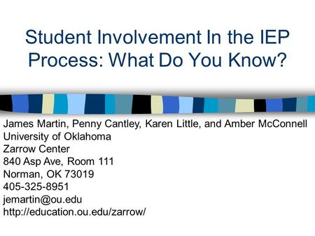 Student Involvement In the IEP Process: What Do You Know? James Martin, Penny Cantley, Karen Little, and Amber McConnell University of Oklahoma Zarrow.