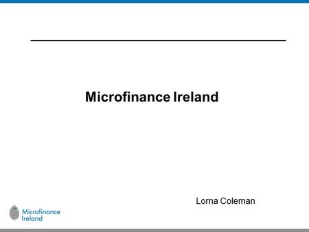 Microfinance Ireland Lorna Coleman. Microfinance Ireland  Set up by the Government to provide loans to newly established or growing microenterprises,