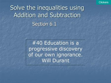 Solve the inequalities using Addition and Subtraction Section 6.1 Clickers #40 Education is a progressive discovery of our own ignorance. Will Durant.