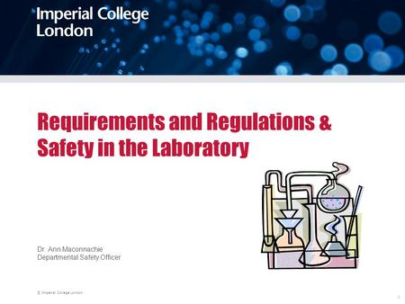 © Imperial College London 1 Requirements and Regulations & Safety in the Laboratory Dr. Ann Maconnachie Departmental Safety Officer.