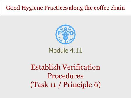 Good Hygiene Practices along the coffee chain Establish Verification Procedures (Task 11 / Principle 6) Module 4.11.