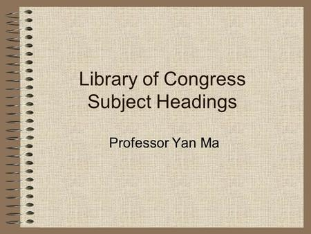 Library of Congress Subject Headings Professor Yan Ma.