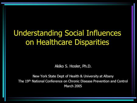 Understanding Social Influences on Healthcare Disparities Akiko S. Hosler, Ph.D. New York State Dept of Health & University at Albany The 19 th National.