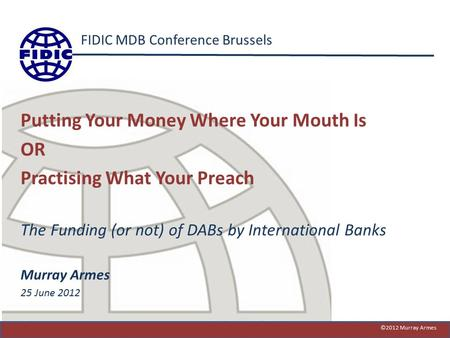 FIDIC MDB Conference Brussels Putting Your Money Where Your Mouth Is OR Practising What Your Preach The Funding (or not) of DABs by International Banks.