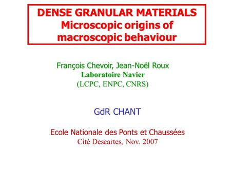 François Chevoir, Jean-Noël Roux Laboratoire Navier (LCPC, ENPC, CNRS) DENSE GRANULAR MATERIALS Microscopic origins of macroscopic behaviour GdR CHANT.