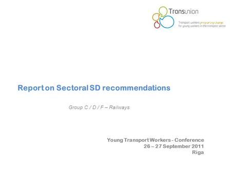 Young Transport Workers - Conference 26 – 27 September 2011 Riga Report on Sectoral SD recommendations Group C / D / F – Railways.
