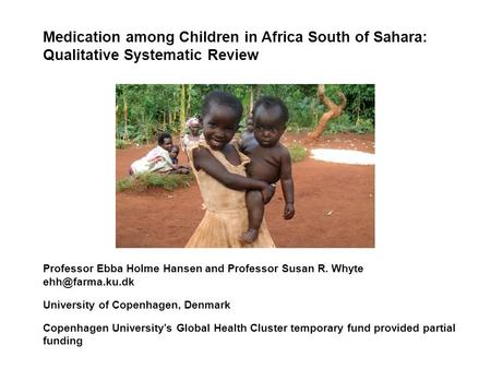 Medication among Children in Africa South of Sahara: Qualitative Systematic Review Professor Ebba Holme Hansen and Professor Susan R. Whyte