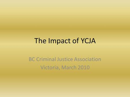 The Impact of YCJA BC Criminal Justice Association Victoria, March 2010.