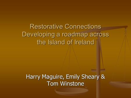 Restorative Connections Developing a roadmap across the Island of Ireland Harry Maguire, Emily Sheary & Tom Winstone.
