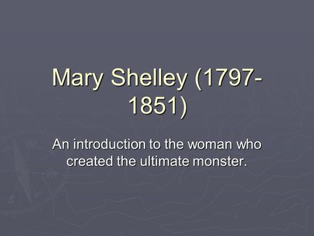 Mary Shelley (1797- 1851) An introduction to the woman who created the ultimate monster.