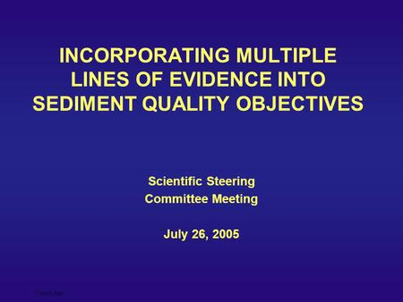 27July05_SQO INCORPORATING MULTIPLE LINES OF EVIDENCE INTO SEDIMENT QUALITY OBJECTIVES Scientific Steering Committee Meeting July 26, 2005.