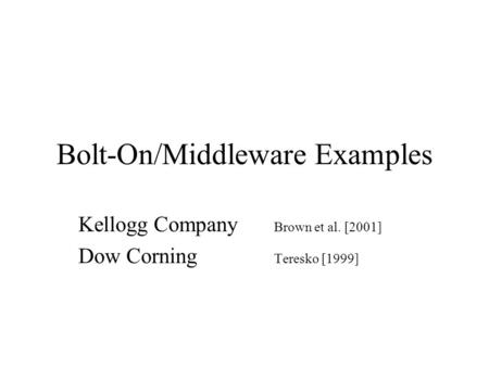 Bolt-On/Middleware Examples Kellogg Company Brown et al. [2001] Dow Corning Teresko [1999]
