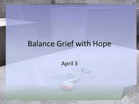 Balance Grief with Hope April 3. Think About It … What are ways people respond to grief? Today's lesson speaks to the issue of finding our way through.