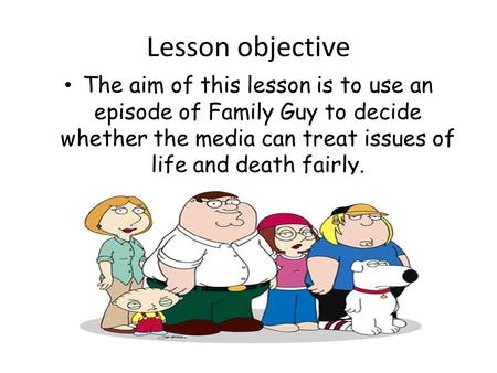 Lesson objective The aim of this lesson is to use an episode of Family Guy to decide whether the media can treat issues of life and death fairly.