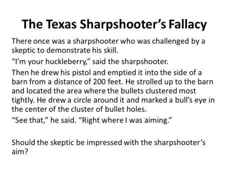 "The Texas Sharpshooter's Fallacy There once was a sharpshooter who was challenged by a skeptic to demonstrate his skill. ""I'm your huckleberry,"" said the."
