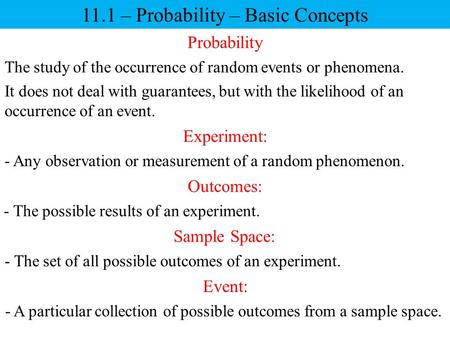 11.1 – Probability – Basic Concepts Probability The study of the occurrence of random events or phenomena. It does not deal with guarantees, but with the.