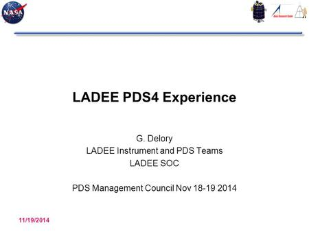 LADEE PDS4 Experience G. Delory LADEE Instrument and PDS Teams LADEE SOC PDS Management Council Nov 18-19 2014 11/19/2014 LADEE PDS4 Experience 1.