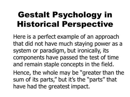 Gestalt Psychology in Historical Perspective Here is a perfect example of an approach that did not have much staying power as a system or paradigm, but.