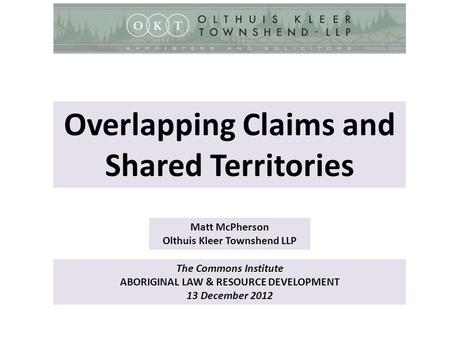 The Commons Institute ABORIGINAL LAW & RESOURCE DEVELOPMENT 13 December 2012 Matt McPherson Olthuis Kleer Townshend LLP Overlapping Claims and Shared Territories.