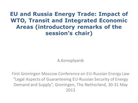 EU and Russia Energy Trade: Impact of WTO, Transit and Integrated Economic Areas (introductory remarks of the session's chair) A.Konoplyanik First Groningen.