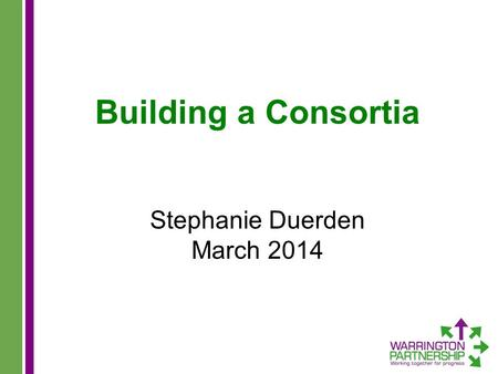Building a Consortia Stephanie Duerden March 2014.