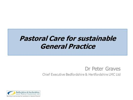 Dr Peter Graves Chief Executive Bedfordshire & Hertfordshire LMC Ltd Pastoral Care for sustainable General Practice.