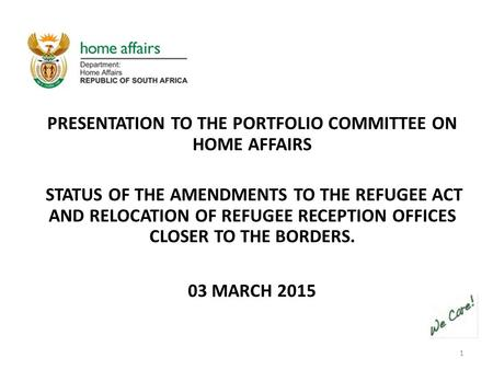1 PRESENTATION TO THE PORTFOLIO COMMITTEE ON HOME AFFAIRS STATUS OF THE AMENDMENTS TO THE REFUGEE ACT AND RELOCATION OF REFUGEE RECEPTION OFFICES CLOSER.