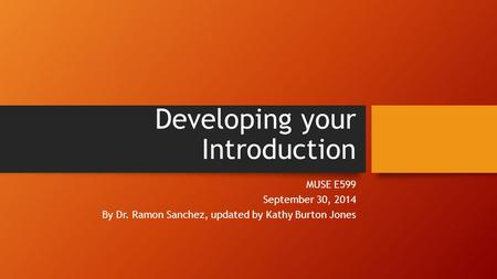Developing your Introduction MUSE E599 September 30, 2014 By Dr. Ramon Sanchez, updated by Kathy Burton Jones.