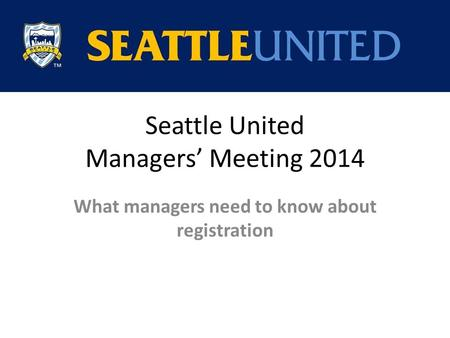 Seattle United Managers' Meeting 2014 What managers need to know about registration.