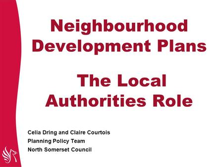 Neighbourhood Development Plans The Local Authorities Role Celia Dring and Claire Courtois Planning Policy Team North Somerset Council.